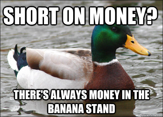 short on money theres always money in the banana stand - Actual Advice Mallard