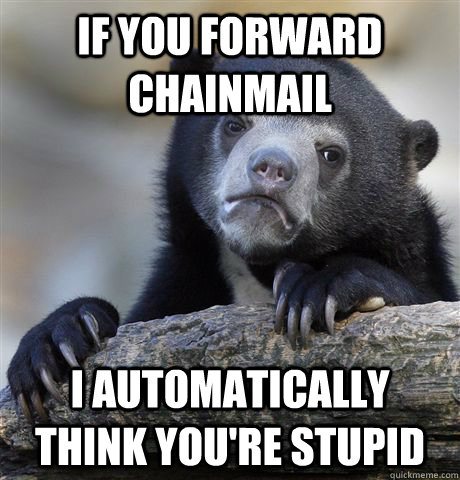 if you forward chainmail i automatically think youre stupid - Confession Bear
