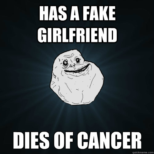 has a fake girlfriend dies of cancer - Forever Alone