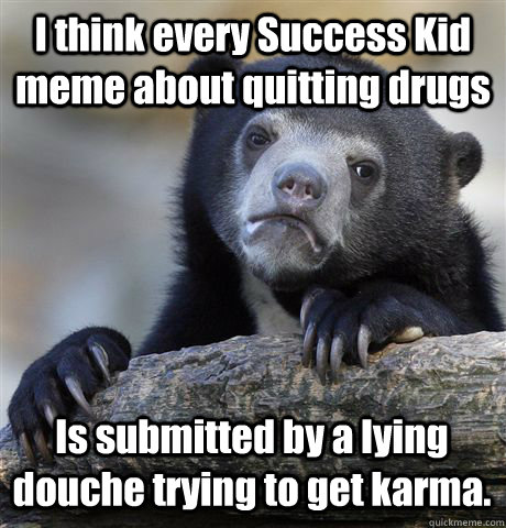 i think every success kid meme about quitting drugs is submi - Confession Bear