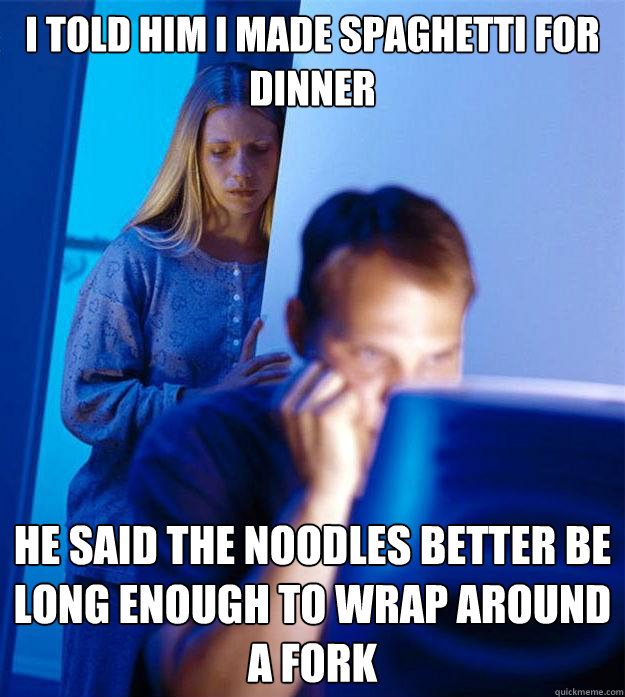 i told him i made spaghetti for dinner he said the noodles b - Redditors Wife