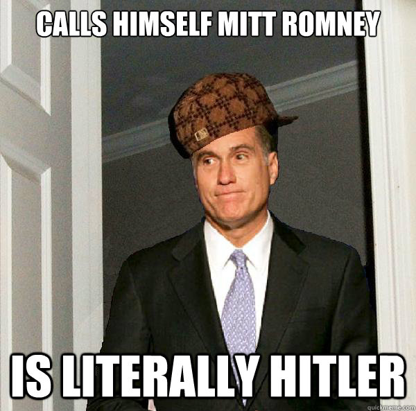 calls himself mitt romney is literally hitler - Scumbag Mitt Romney