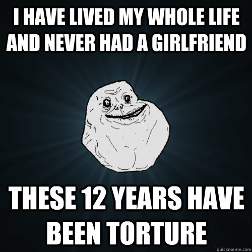 i have lived my whole life and never had a girlfriend these  - Forever Alone