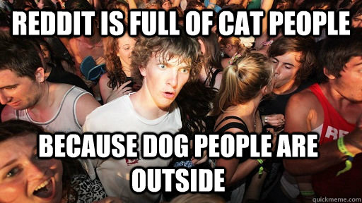 reddit is full of cat people because dog people are outside - Sudden Clarity Clarence