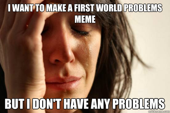 i want to make a first world problems meme but i dont have  - First World Problems