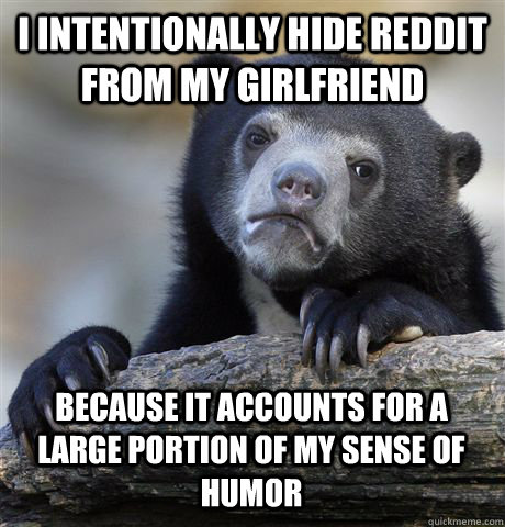 i intentionally hide reddit from my girlfriend because it ac - Confession Bear