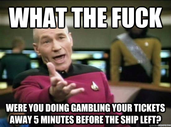 what the fuck were you doing gambling your tickets away 5 mi - Annoyed Picard HD