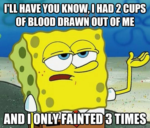 ill have you know i had 2 cups of blood drawn out of me an - Tough Spongebob