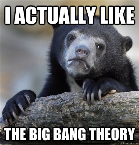 i actually like the big bang theory - Confession Bear