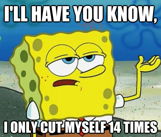 ill have you know i only cut myself 14 times - Tough Spongebob