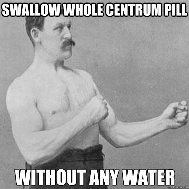 swallow whole centrum pill without any water - overly manly man