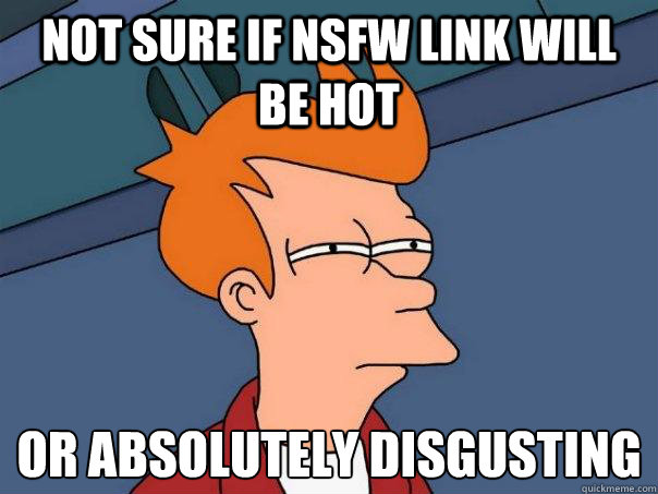 not sure if nsfw link will be hot or absolutely disgusting - Futurama Fry