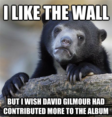 i like the wall but i wish david gilmour had contributed mor - Confession Bear