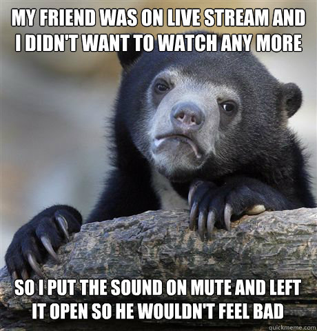 my friend was on live stream and i didnt want to watch any  - Confession Bear