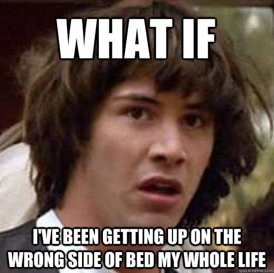 what if ive been getting up on the wrong side of bed my who - conspiracy keanu