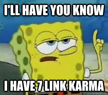 ill have you know i have 7 link karma - Boyfriend says hes popular on reddit