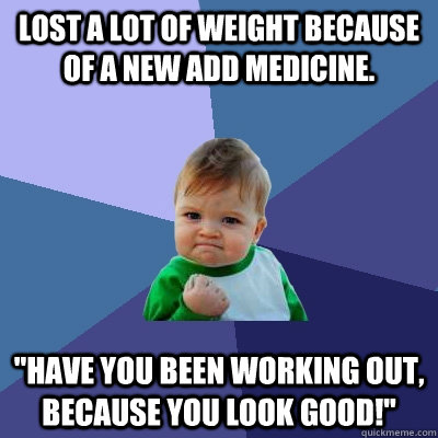 lost a lot of weight because of a new add medicine have yo - Success Kid