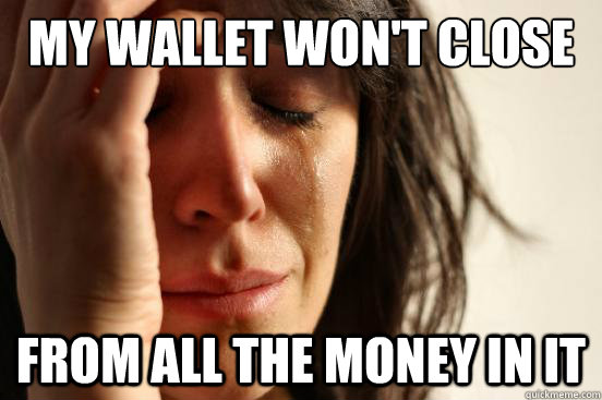 my wallet wont close from all the money in it - First World Problems