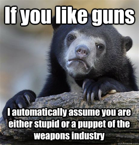 if you like guns i automatically assume you are either stupi - Confession Bear
