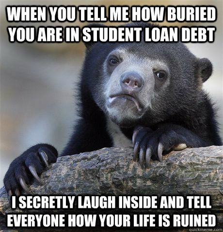 when you tell me how buried you are in student loan debt i s - Confession Bear