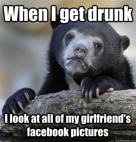 when i get drunk i look at all of my girlfriends facebook p - Confession Bear