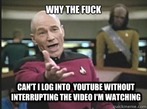 why the fuck cant i log into youtube without interrupting  - Annoyed Picard