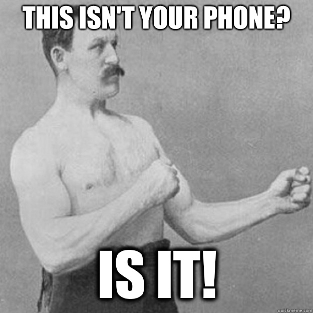 This isnt your phone Is it - overly manly man