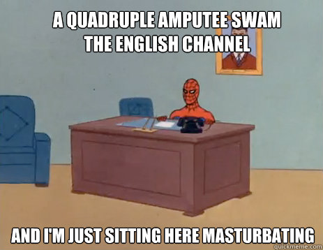 a quadruple amputee swam the english channel and im just si - masturbating spiderman