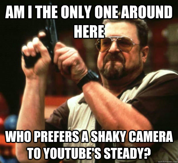 am i the only one around here who prefers a shaky camera to  - Am I the only one around here1