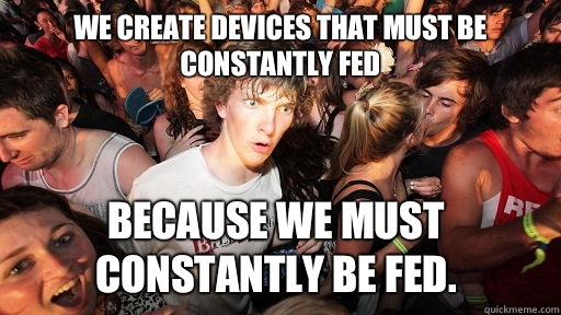 We create devices that must be constantly fed because we mus - Sudden Clarity Clarence