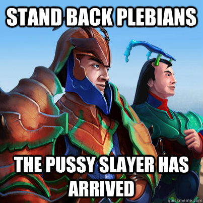stand back plebians the pussy slayer has arrived -