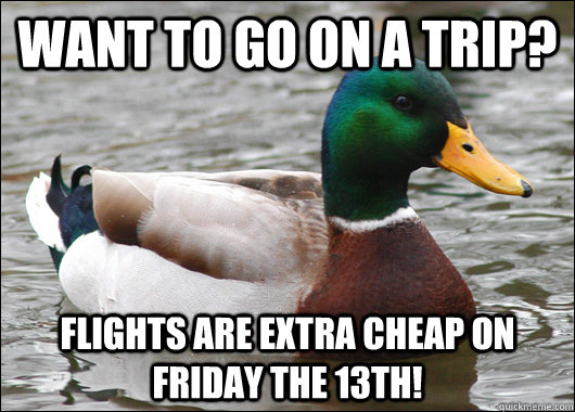 want to go on a trip flights are extra cheap on friday the  - Actual Advice Mallard