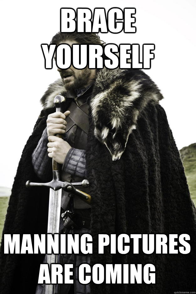 brace yourself manning pictures are coming - Winter is coming