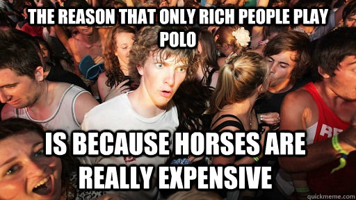 the reason that only rich people play polo is because horses - Sudden Clarity Clarence