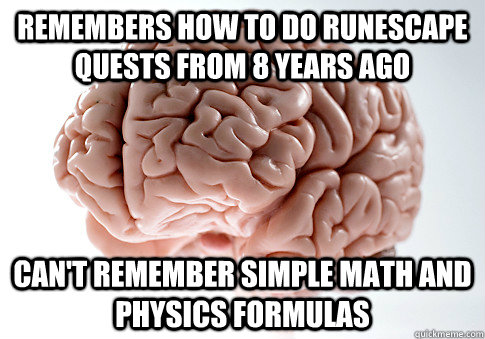 remembers how to do runescape quests from 8 years ago cant  - Scumbag Brain
