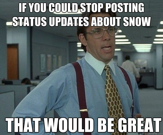 if you could stop posting status updates about snow that wou - that would be great