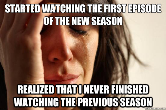 started watching the first episode of the new season realize - First World Problems