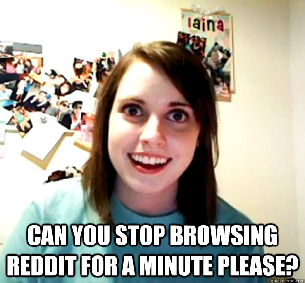 can you stop browsing reddit for a minute please - Overly Attached Girlfriend