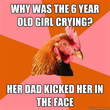 why was the 6 year old girl crying her dad kicked her in th - Anti-Joke Chicken