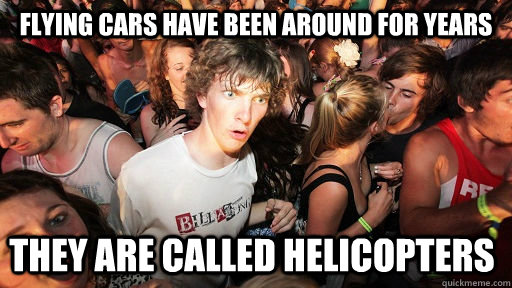 flying cars have been around for years they are called helic - Sudden Clarity Clarence