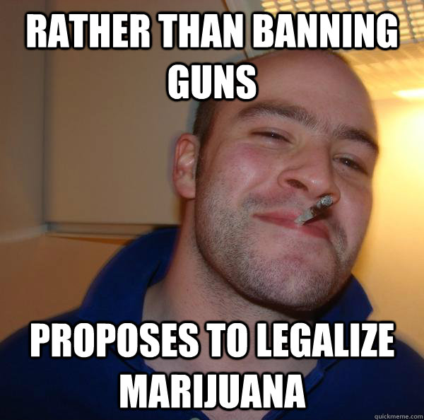 rather than banning guns proposes to legalize marijuana - Good Guy Greg