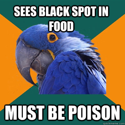 sees black spot in food must be poison - Paranoid Parrot
