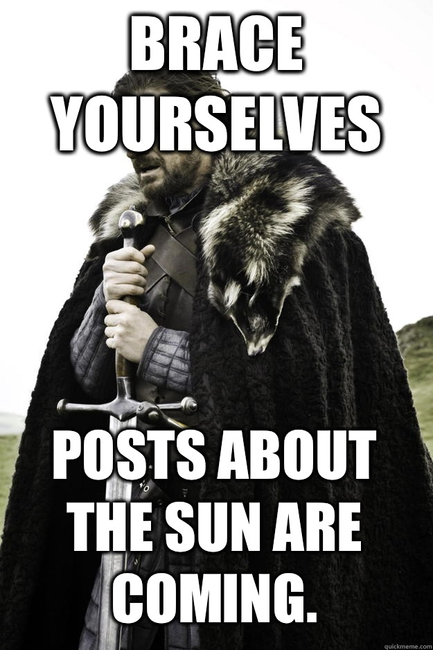 Brace yourselves Posts about the sun are coming - Winter is coming