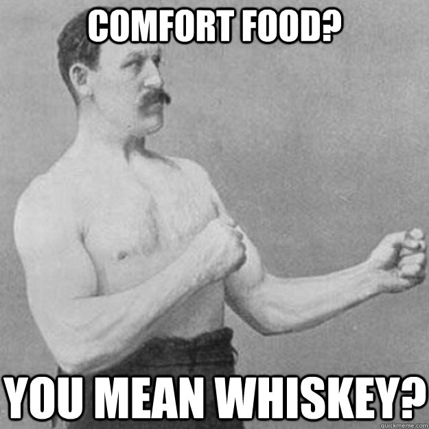 comfort food you mean whiskey - overly manly man