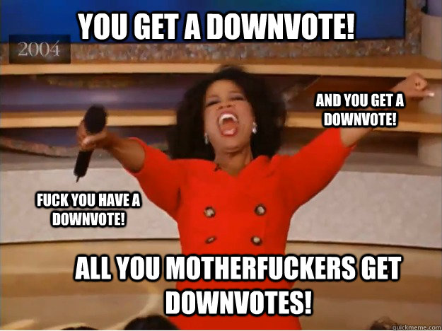 you get a downvote all you motherfuckers get downvotes and - oprah you get a car