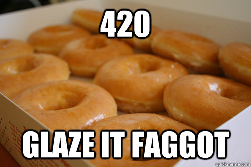 420 glaze it faggot - 