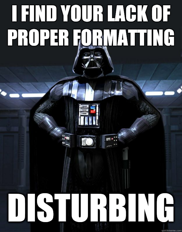 i find your lack of proper formatting Disturbing - Darth Vader