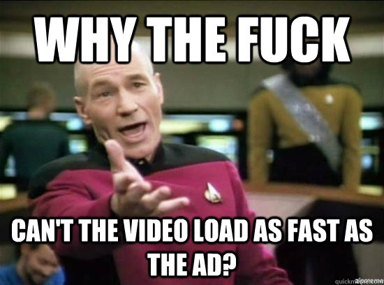 why the fuck cant the video load as fast as the ad - Annoyed Picard HD