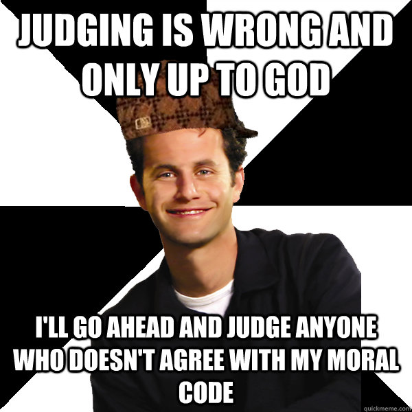 judging is wrong and only up to god ill go ahead and judge  - Scumbag Christian