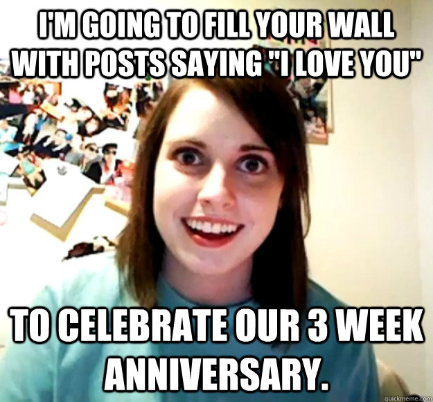 im going to fill your wall with posts saying i love you t - Overly Attached Girlfriend